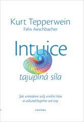 Intuice tajuplná síla - Jak vnímáme svůj vnitřní hlas a uskutečnujeme své sny - Kurt Tepperwein